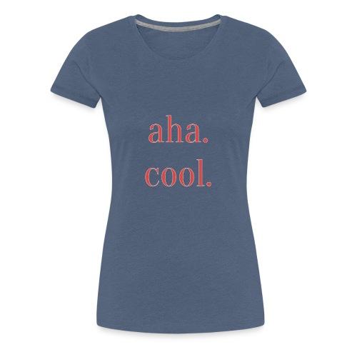 Aha. Cool. Print Geschenk Freizeit Spruch - Frauen Premium T-Shirt
