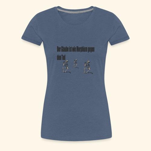 Der Glaube ist wie Morphium gegen den Tod - Frauen Premium T-Shirt