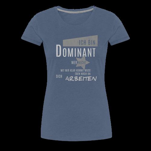 Ich bin Dominant wer damit nicht klar kommt... - Frauen Premium T-Shirt