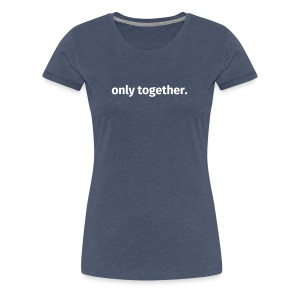 only together. - Frauen Premium T-Shirt