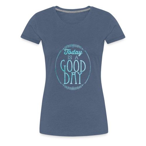 Good Day Today - Frauen Premium T-Shirt