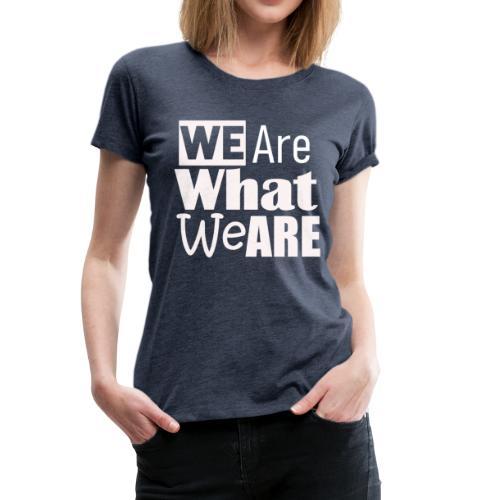 We Are what we are - wir sind, wer wir sind - Frauen Premium T-Shirt
