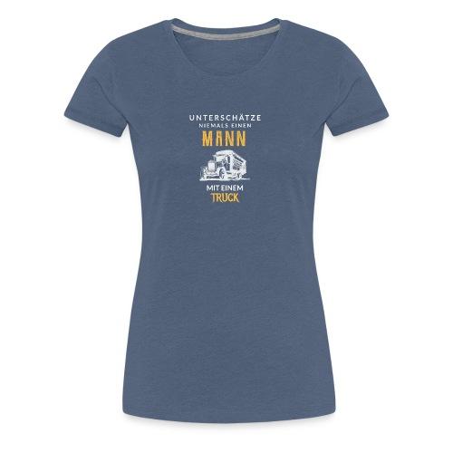 Unterschätze niemals einen Mann mit einem Truck! - Frauen Premium T-Shirt