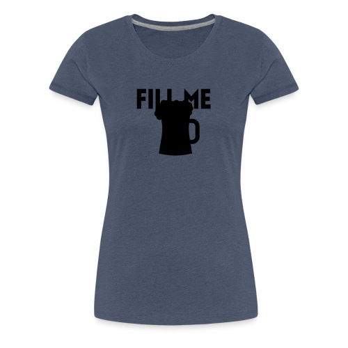 fill me with beer - T-shirt Premium Femme