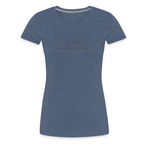 Feed me and tell me - Women's Premium T-Shirt