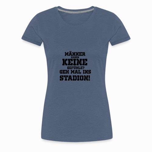 Männer haben keine Gefühle? geh mal ins Stadion! - Frauen Premium T-Shirt