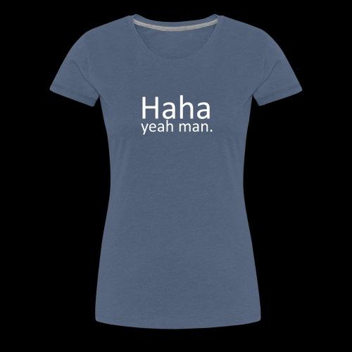 Haha yeah man. (White) - Women's Premium T-Shirt