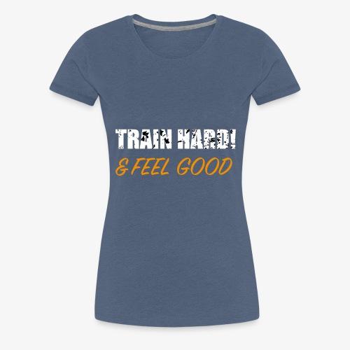 Train Hard and Feel Good - Frauen Premium T-Shirt