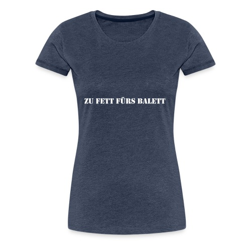 Zu Fett fürs Balett - Frauen Premium T-Shirt