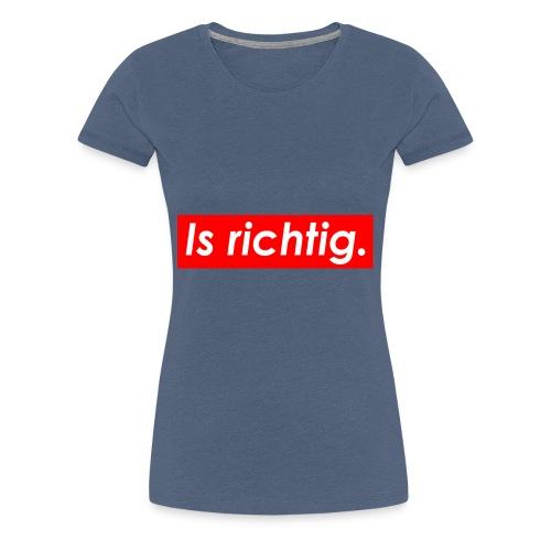 Is Richtig - Frauen Premium T-Shirt