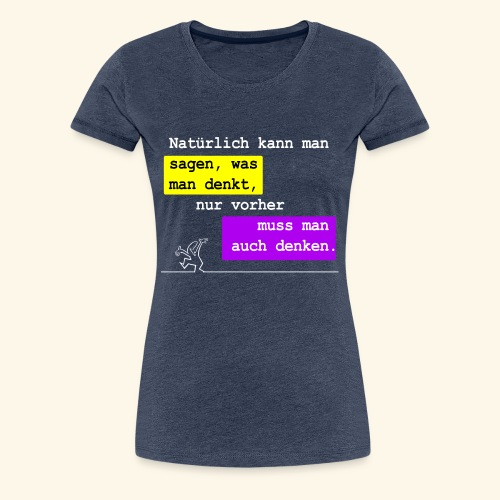 Man kann sagen was man denkt - Frauen Premium T-Shirt