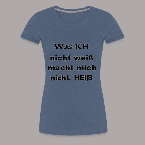 Was ICH nicht weiß macht mich nicht HEIß ! - Frauen Premium T-Shirt