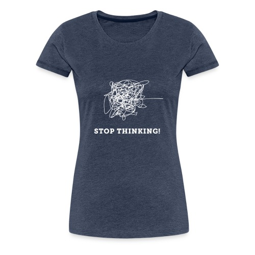 Stop Thinking - Frauen Premium T-Shirt