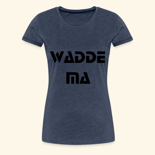 Wadde Ma - Frauen Premium T-Shirt