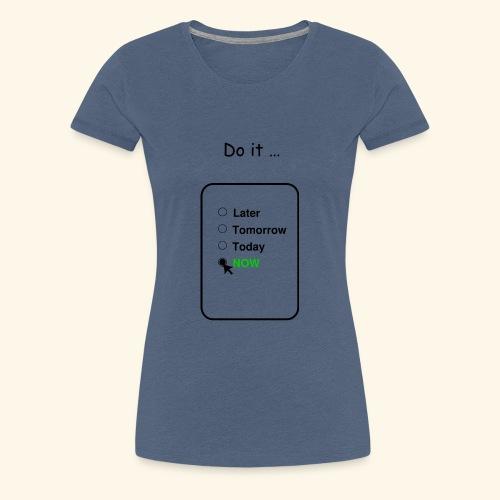 Do it....NOW! - Frauen Premium T-Shirt