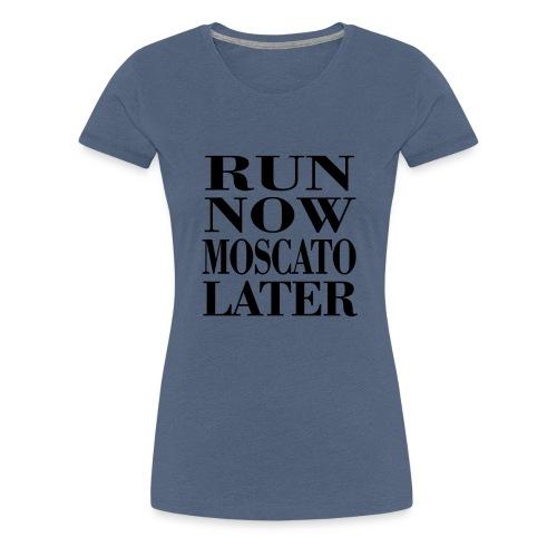 run now moscato later - Frauen Premium T-Shirt