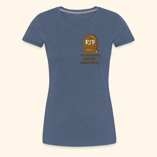 RIP, hvis du forstyrrer inden min morgen kaffe - Dame premium T-shirt