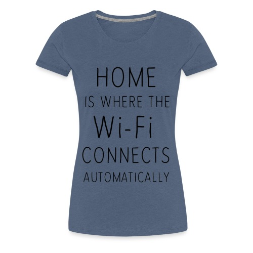 Home is where the wi-fi c - Women's Premium T-Shirt