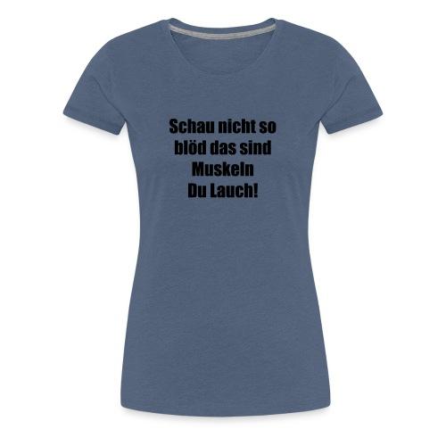 Schau nicht so blöd das sind Muskeln Du Lauch! - Frauen Premium T-Shirt