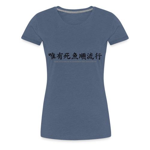 Nur tote Fische schwimmen mit dem Strom - Frauen Premium T-Shirt