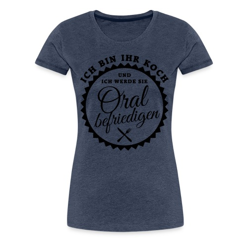 Ich bin Ihr Koch und werde Sie oral befriedigen - Frauen Premium T-Shirt