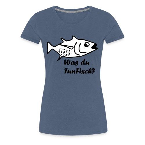 Was du tun Fisch? - Frauen Premium T-Shirt