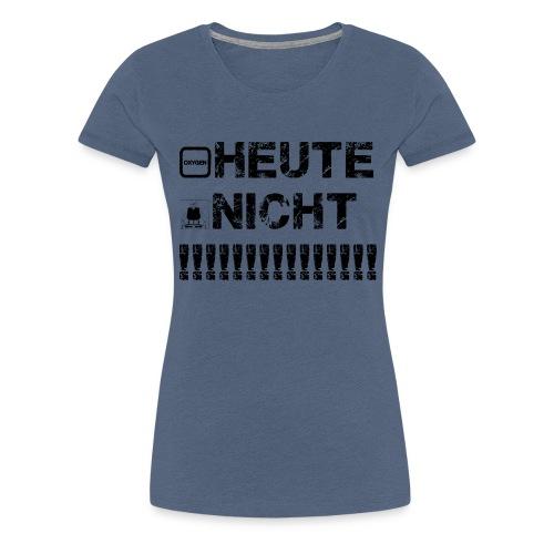 HEUTE NICHT !!!! - Frauen Premium T-Shirt