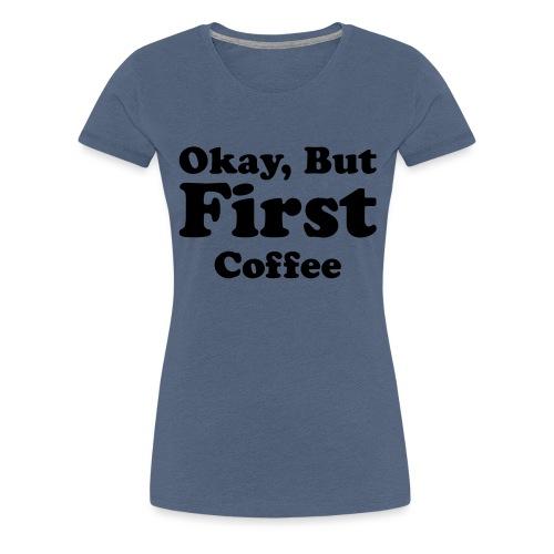 Okay, But First Coffee - Vrouwen Premium T-shirt