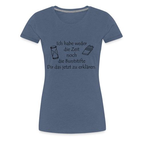 weder Zeit noch Buntstifte zum erklären - Frauen Premium T-Shirt