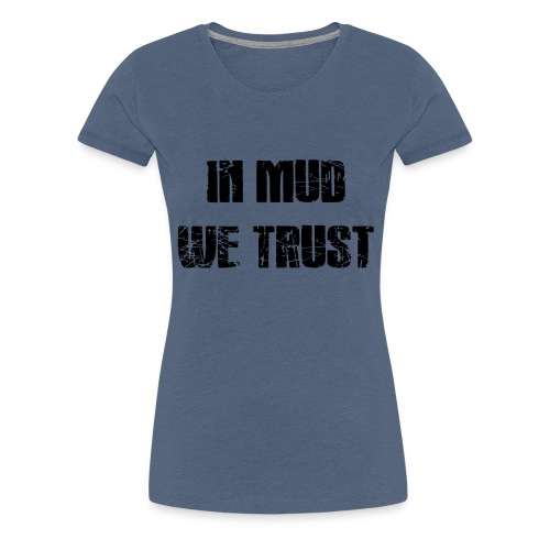 In Mud we Trust - Frauen Premium T-Shirt