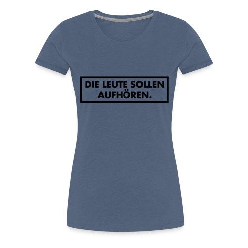 Die Leute sollen aufhören - Frauen Premium T-Shirt