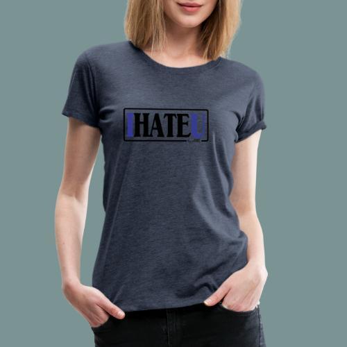 I HATE U by pEMIEL - Vrouwen Premium T-shirt