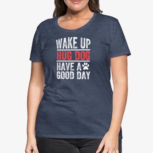 Wake Up! Hug Dog! Have A Good Day! - Women's Premium T-Shirt