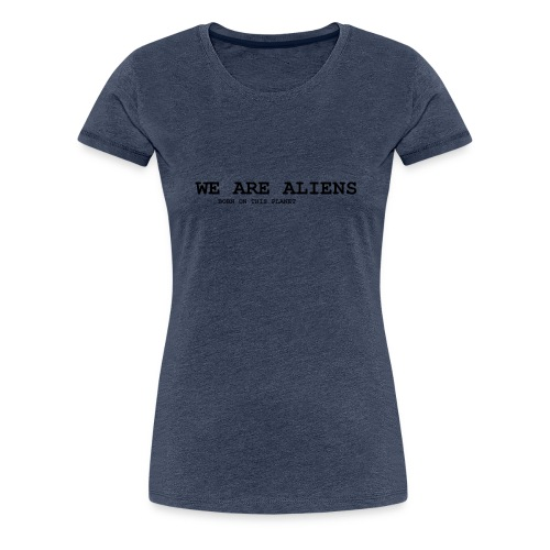 WE ARE ALIENS - born on this planet - Frauen Premium T-Shirt