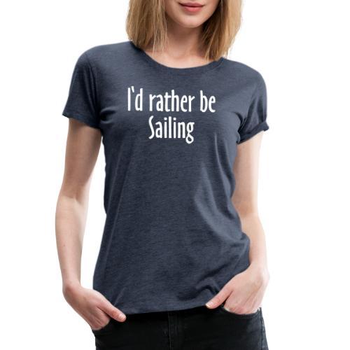 I'd rather be Sailing - Segeln Segler Segel - Frauen Premium T-Shirt