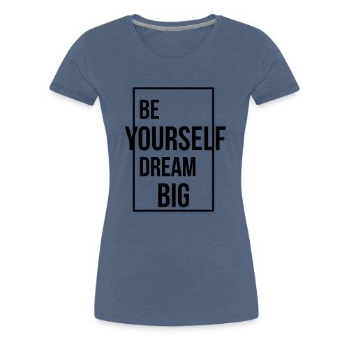 Be Yourself Dream Big - Frauen Premium T-Shirt