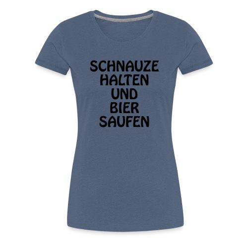 Schnauze halten und Bier saufen - Frauen Premium T-Shirt