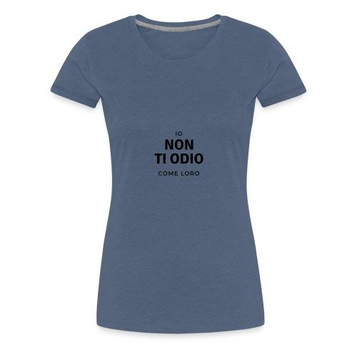 IO NON TI ODIO COME LORO B - Maglietta Premium da donna