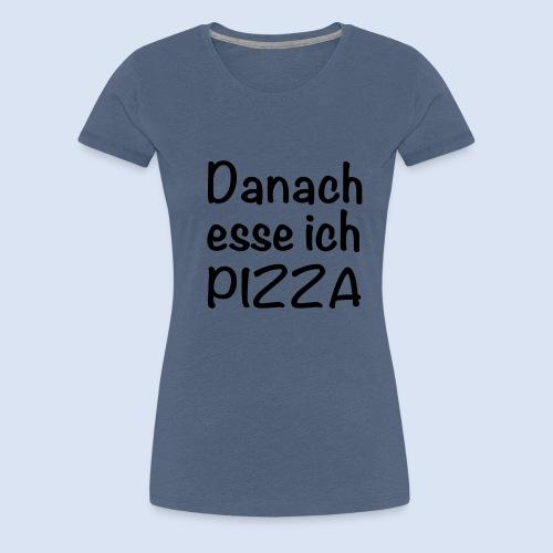 Danach esse ich PIZZA - Frauen Premium T-Shirt