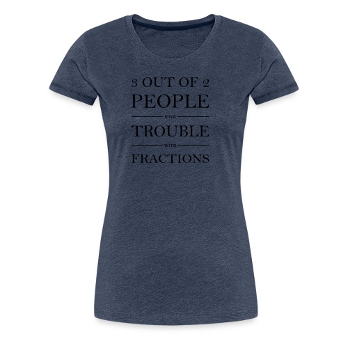 3 von 2 Personen haben Schwierigkeiten mit Brüchen - Frauen Premium T-Shirt