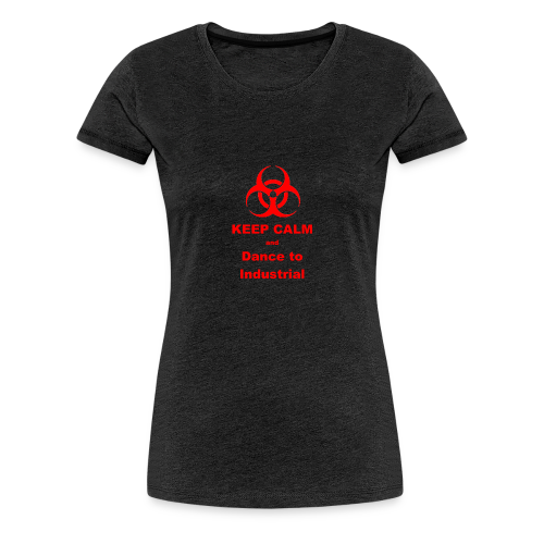Keep Calm and Dance to Industrial - Women's Premium T-Shirt