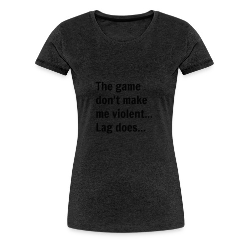 The game don't make me violent... Lag does... - Dame premium T-shirt