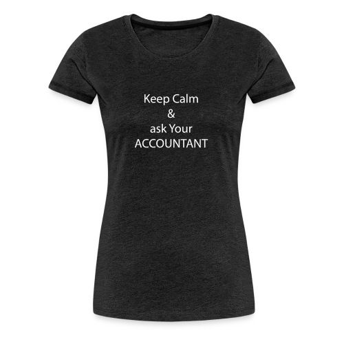 Keep Calm and Ask your Accountant - Frauen Premium T-Shirt