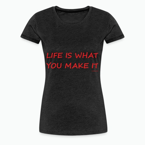Life is what you make it - Women's Premium T-Shirt
