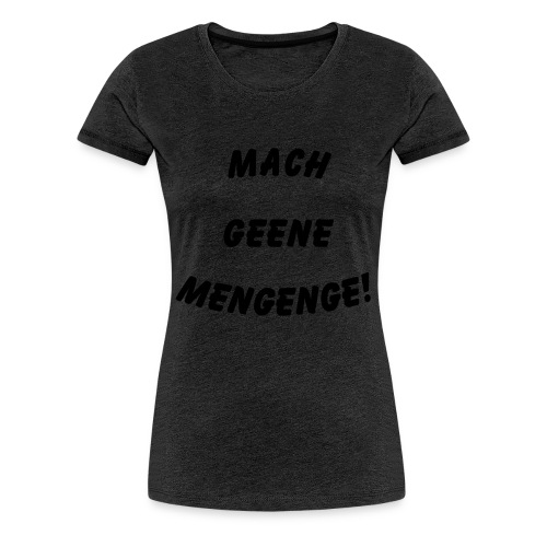 Mach geene Mengenge - Frauen Premium T-Shirt