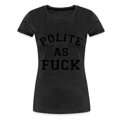 POLITE_AS_FUCK - Women's Premium T-Shirt