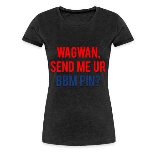 Wagwan Send BBM Clean - Women's Premium T-Shirt