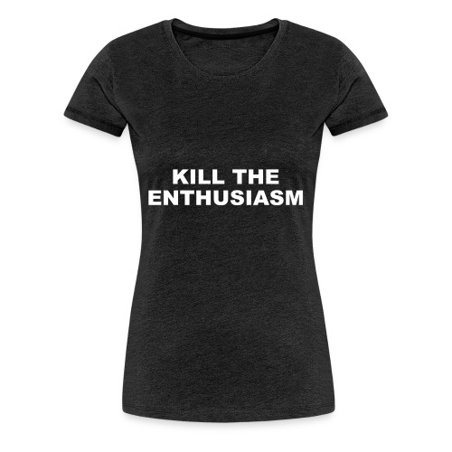 KILL THE ENTHUSIASM - Women's Premium T-Shirt