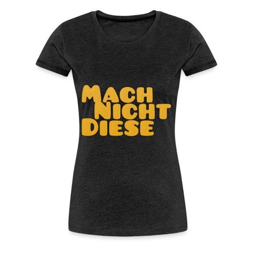 Mach Nich Diese Collection - Frauen Premium T-Shirt