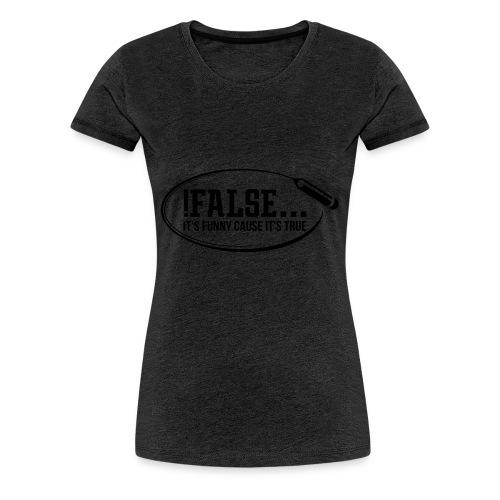 !False ... it's funny cause it's true - Frauen Premium T-Shirt
